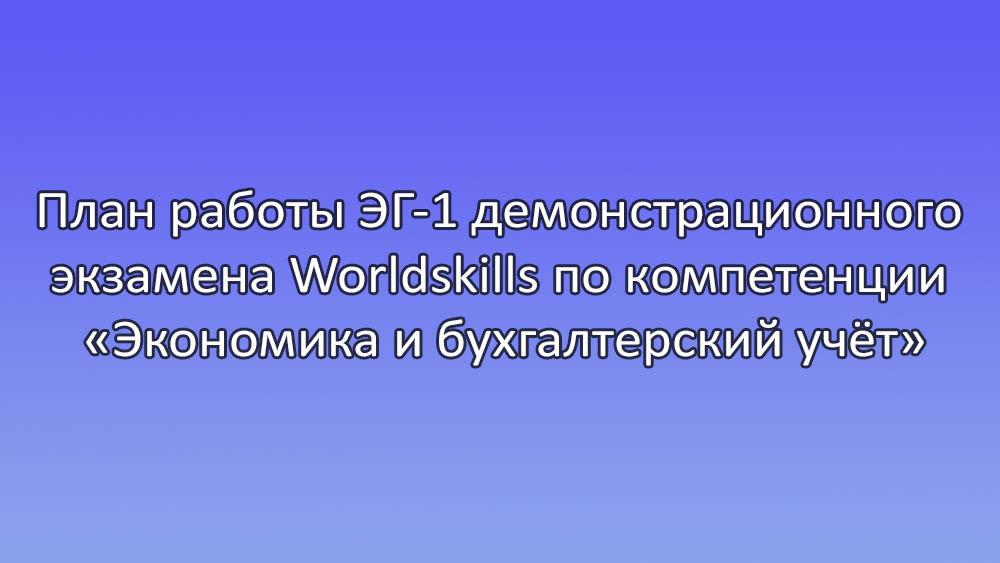 План работы ЭГ-1 демонстрационного экзамена Worldskills по компетенции Экономика и бухгалтерский учёт