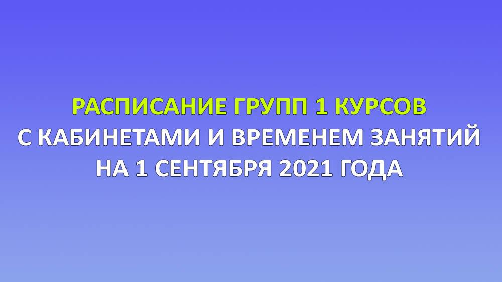 Расписание групп 1 курсов с кабинетами и временем занятий на 1 сентября 2021